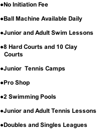 No Initiation Fee Ball Machine Available Daily Junior and Adult Swim Lessons 8 Hard Courts and 10 Clay Courts Junior  Tennis Camps Pro Shop 2 Swimming Pools Junior and Adult Tennis Lessons Doubles and Singles Leagues